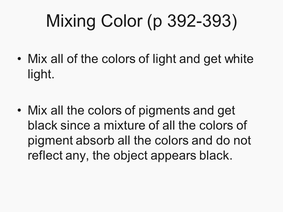 Mixing Color (p 392-393) Mix all of the colors of light and get white light. Mix all the colors of pigments and get black since a mixture of all the c