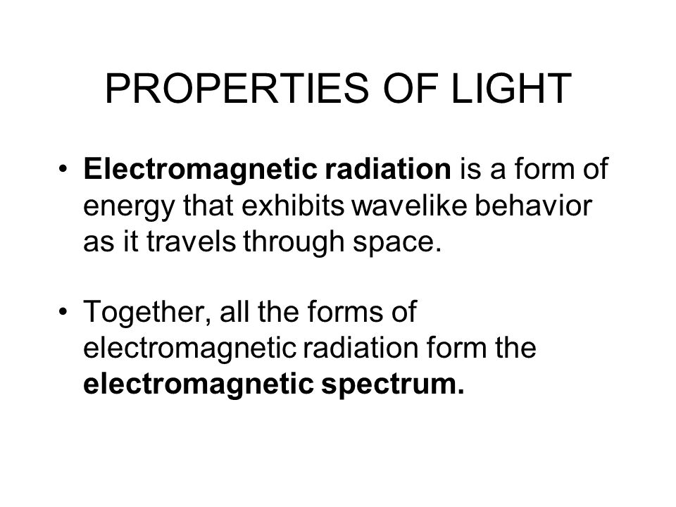 PROPERTIES OF LIGHT Electromagnetic radiation is a form of energy that exhibits wavelike behavior as it travels through space.