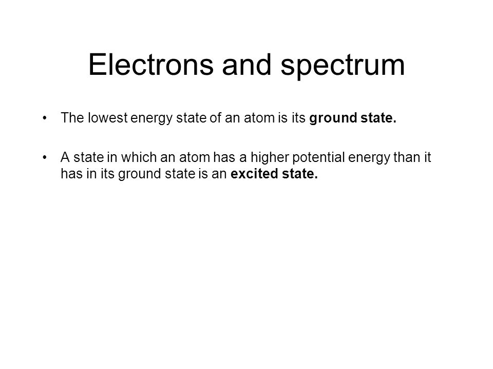 Electrons and spectrum The lowest energy state of an atom is its ground state.