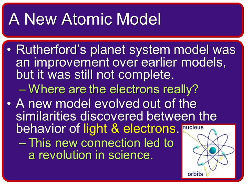 A New Atomic Model Rutherford's planet system model was an improvement over earlier models, but it was still not complete.