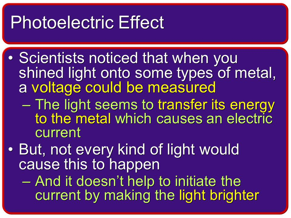 Scientists noticed that when you shined light onto some types of metal, a voltage could be measured –The light seems to transfer its energy to the metal which causes an electric current But, not every kind of light would cause this to happen –And it doesn't help to initiate the current by making the light brighter Scientists noticed that when you shined light onto some types of metal, a voltage could be measured –The light seems to transfer its energy to the metal which causes an electric current But, not every kind of light would cause this to happen –And it doesn't help to initiate the current by making the light brighter Photoelectric Effect