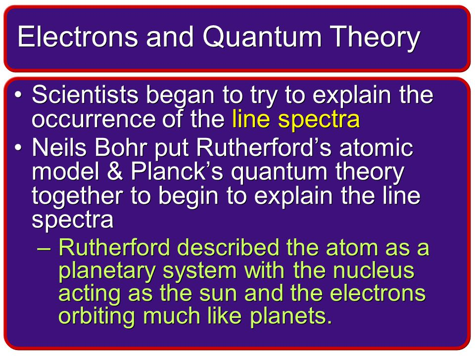 Scientists began to try to explain the occurrence of the line spectra Neils Bohr put Rutherford's atomic model & Planck's quantum theory together to begin to explain the line spectra –Rutherford described the atom as a planetary system with the nucleus acting as the sun and the electrons orbiting much like planets.