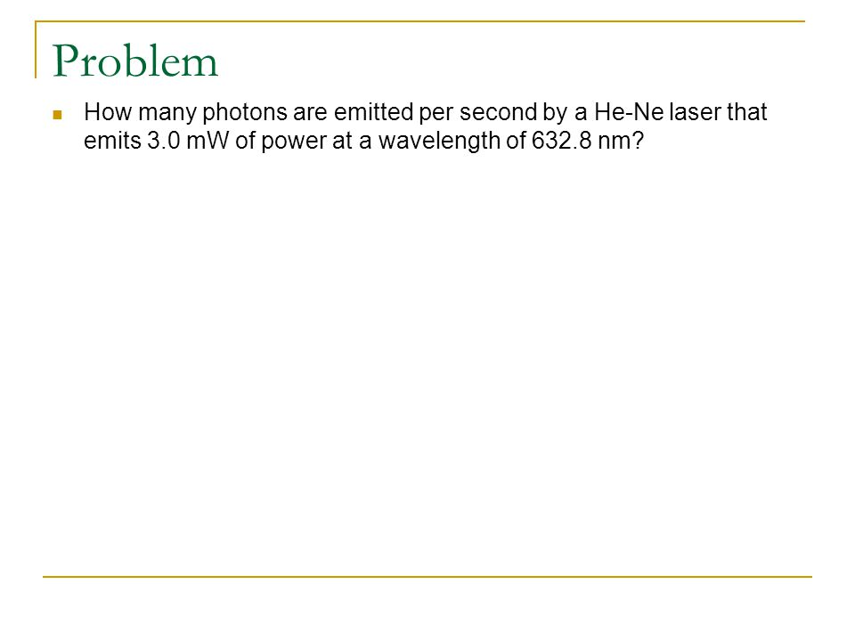 Problem How many photons are emitted per second by a He-Ne laser that emits 3.0 mW of power at a wavelength of 632.8 nm?