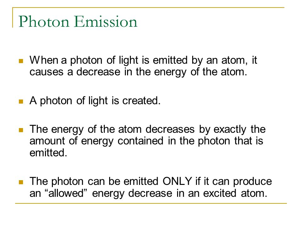 Photon Emission When a photon of light is emitted by an atom, it causes a decrease in the energy of the atom.