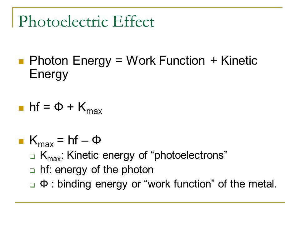 Photoelectric Effect Photon Energy = Work Function + Kinetic Energy hf = Ф + K max K max = hf – Ф  K max : Kinetic energy of photoelectrons  hf: energy of the photon  Ф : binding energy or work function of the metal.