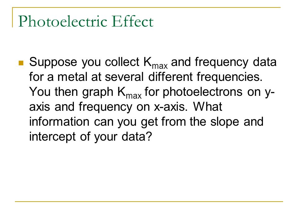 Photoelectric Effect Suppose you collect K max and frequency data for a metal at several different frequencies.