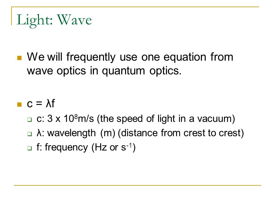 Light: Wave We will frequently use one equation from wave optics in quantum optics. c = λf  c: 3 x 10 8 m/s (the speed of light in a vacuum)  λ: wav