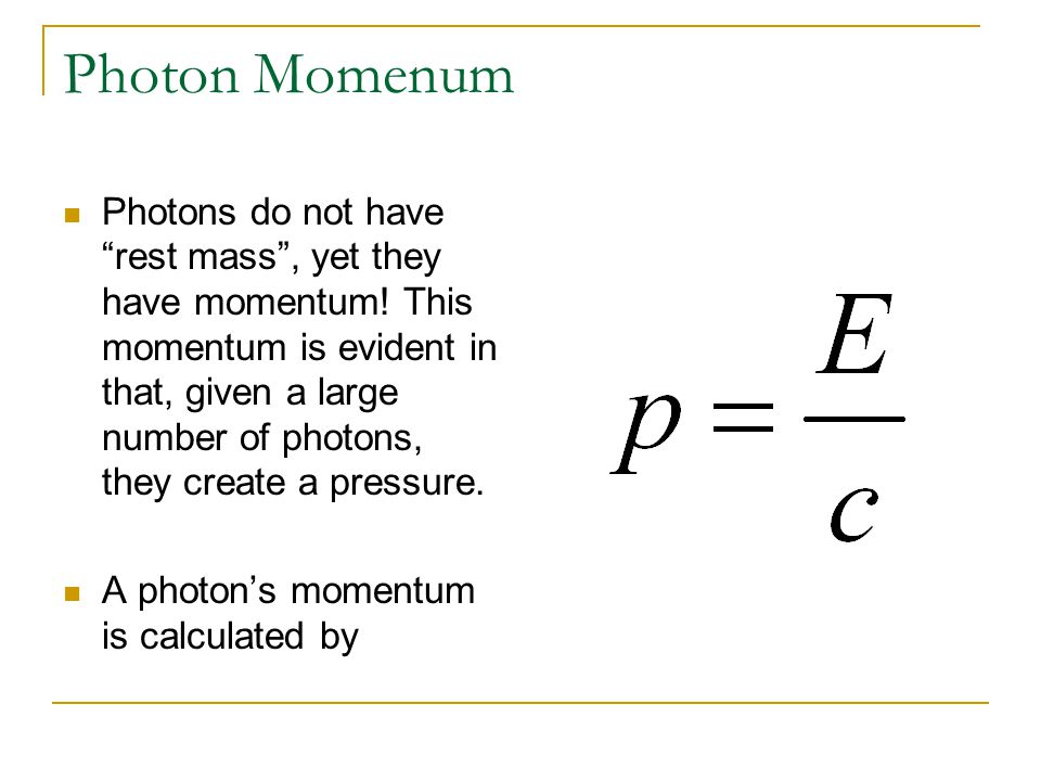 """Photon Momenum Photons do not have """"rest mass"""", yet they have momentum! This momentum is evident in that, given a large number of photons, they create"""