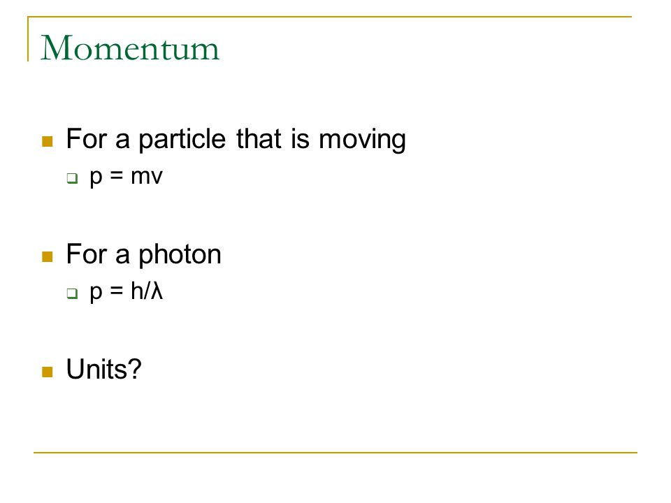 Momentum For a particle that is moving  p = mv For a photon  p = h/λ Units