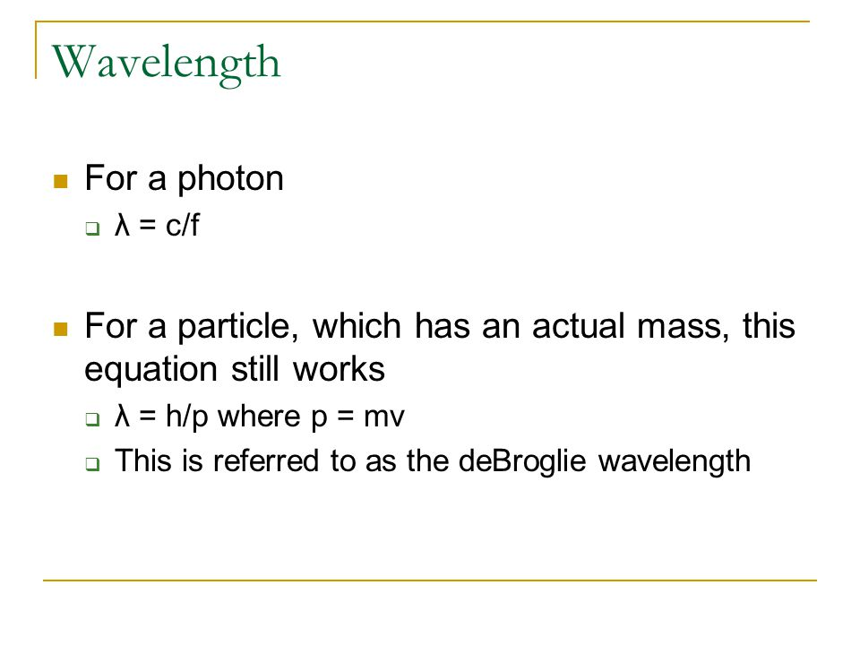Wavelength For a photon  λ = c/f For a particle, which has an actual mass, this equation still works  λ = h/p where p = mv  This is referred to as