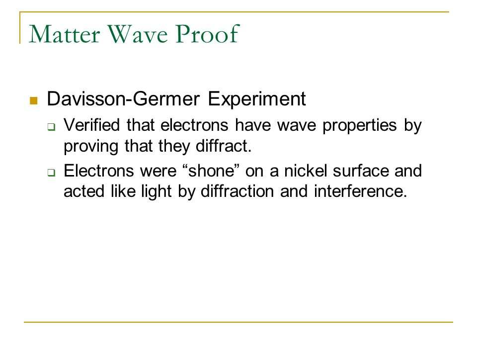 """Matter Wave Proof Davisson-Germer Experiment  Verified that electrons have wave properties by proving that they diffract.  Electrons were """"shone"""" on"""