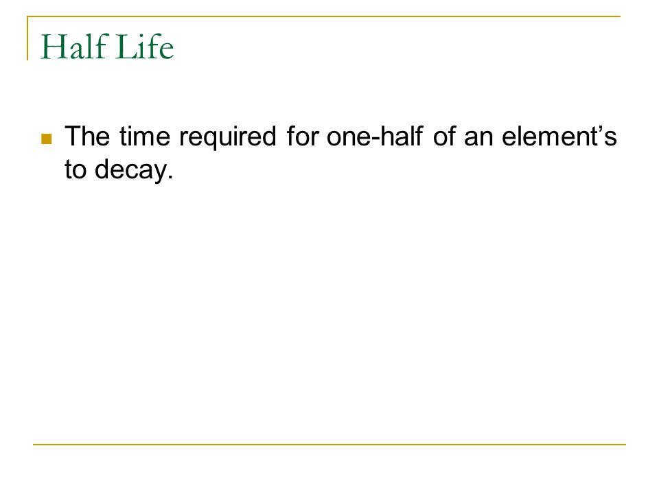 Half Life The time required for one-half of an element's to decay.