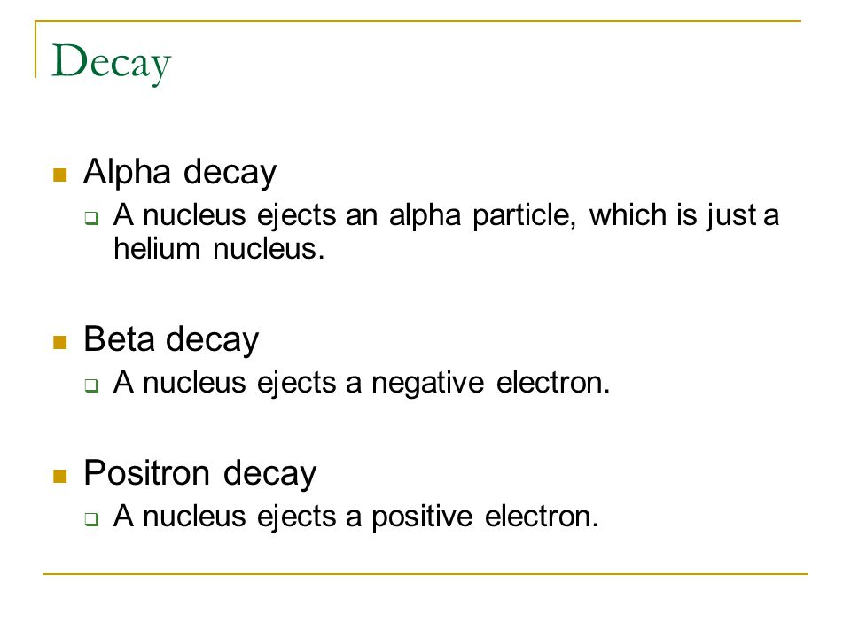 Decay Alpha decay  A nucleus ejects an alpha particle, which is just a helium nucleus. Beta decay  A nucleus ejects a negative electron. Positron de