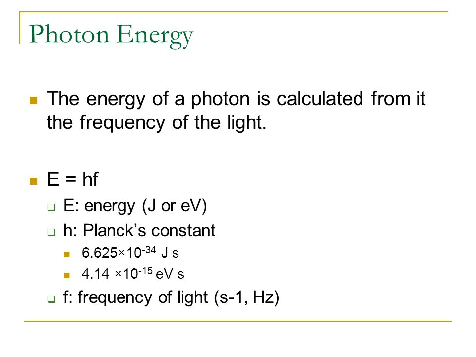 Photon Energy The energy of a photon is calculated from it the frequency of the light.