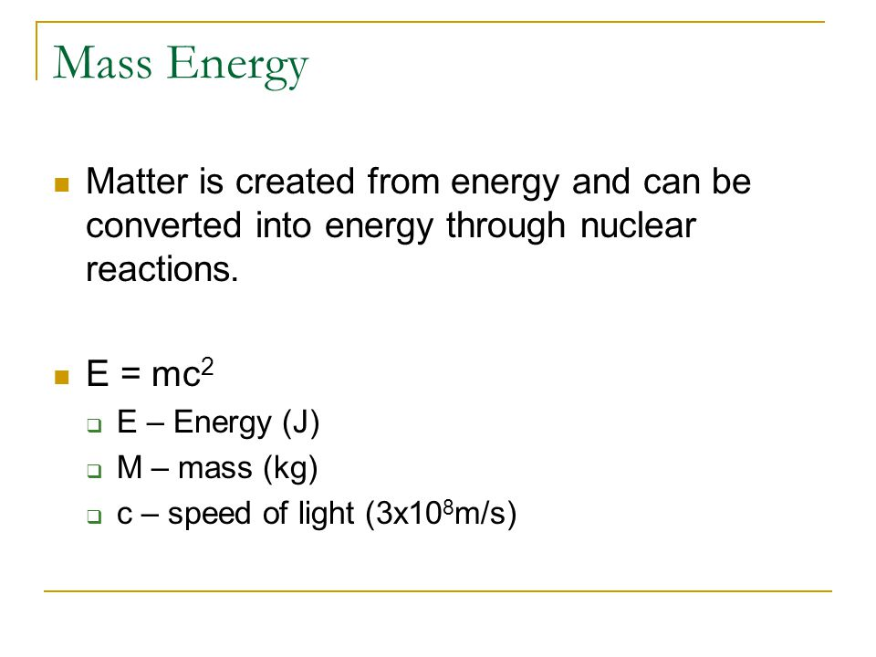 Mass Energy Matter is created from energy and can be converted into energy through nuclear reactions.