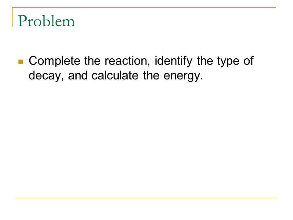 Problem Complete the reaction, identify the type of decay, and calculate the energy.