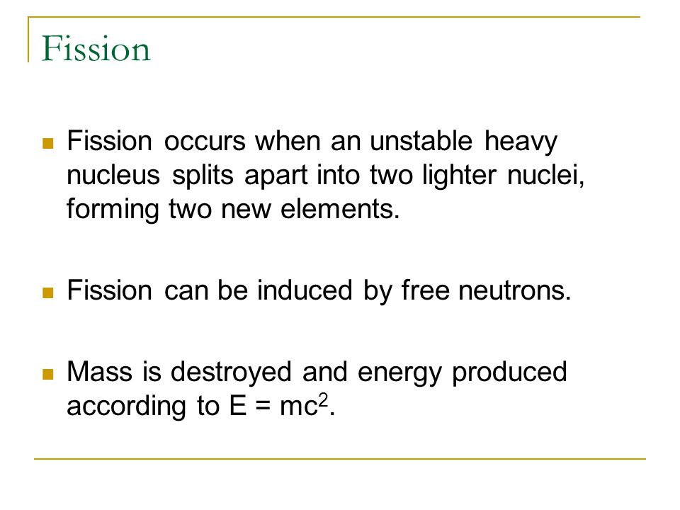 Fission Fission occurs when an unstable heavy nucleus splits apart into two lighter nuclei, forming two new elements. Fission can be induced by free n
