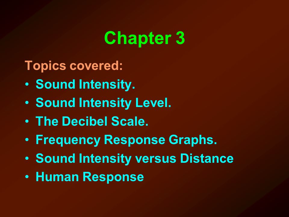 Chapter 3 Topics covered: Sound Intensity. Sound Intensity Level. The Decibel Scale. Frequency Response Graphs. Sound Intensity versus Distance Human