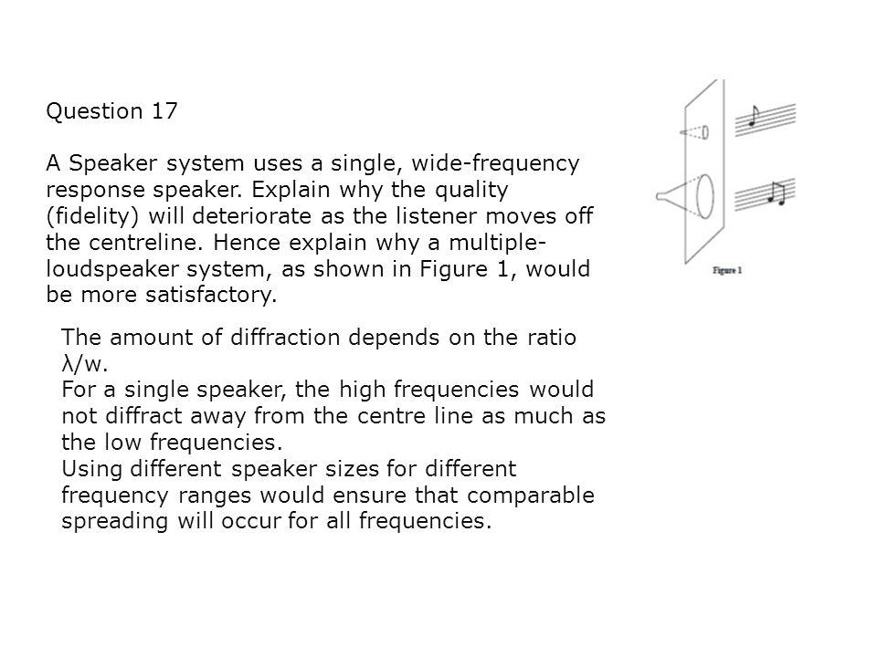 Question 17 A Speaker system uses a single, wide-frequency response speaker. Explain why the quality (fidelity) will deteriorate as the listener moves
