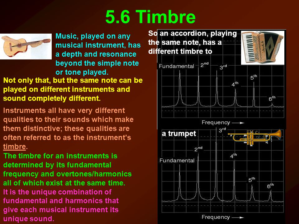 5.6 Timbre Music, played on any musical instrument, has a depth and resonance beyond the simple note or tone played. Not only that, but the same note
