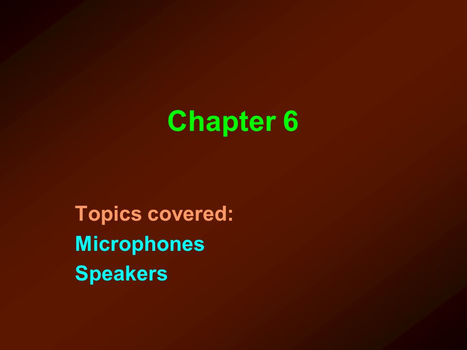 Chapter 6 Topics covered: Microphones Speakers