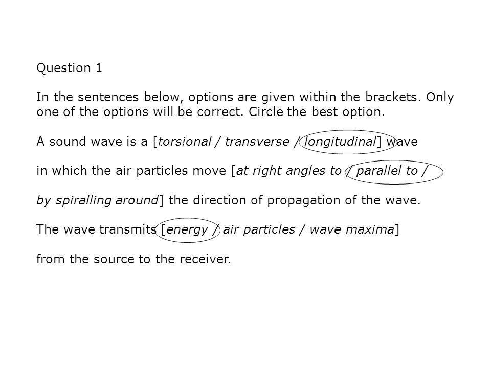 Question 1 In the sentences below, options are given within the brackets. Only one of the options will be correct. Circle the best option. A sound wav