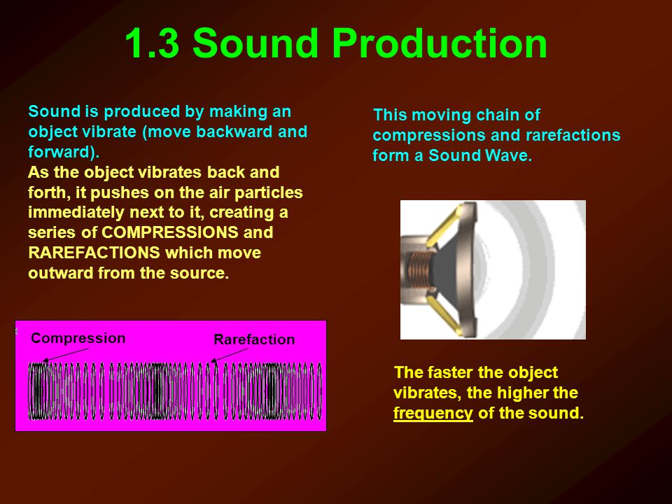 1.3 Sound Production Sound is produced by making an object vibrate (move backward and forward). As the object vibrates back and forth, it pushes on th