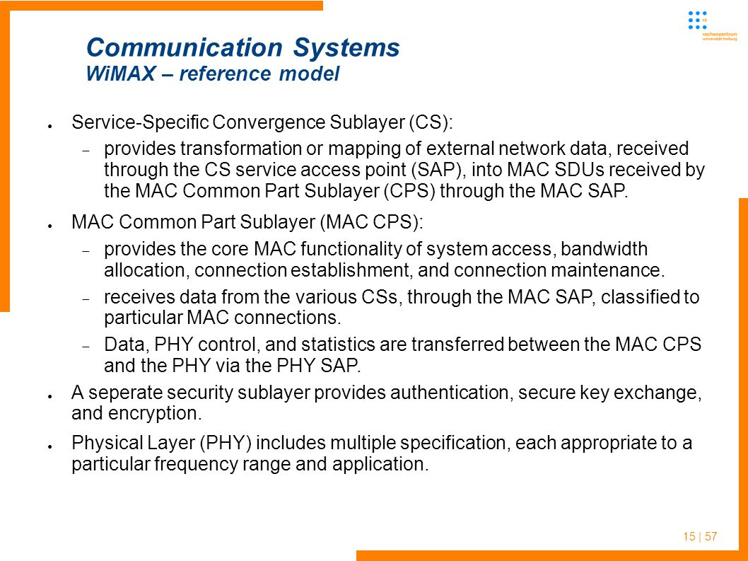 15 | 57 Communication Systems WiMAX – reference model ● Service-Specific Convergence Sublayer (CS):  provides transformation or mapping of external network data, received through the CS service access point (SAP), into MAC SDUs received by the MAC Common Part Sublayer (CPS) through the MAC SAP.