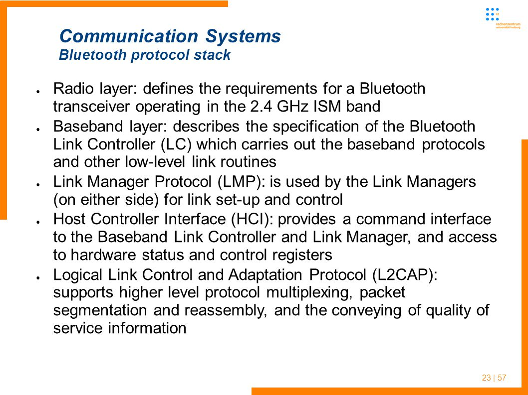 23 | 57 ● Radio layer: defines the requirements for a Bluetooth transceiver operating in the 2.4 GHz ISM band ● Baseband layer: describes the specification of the Bluetooth Link Controller (LC) which carries out the baseband protocols and other low-level link routines ● Link Manager Protocol (LMP): is used by the Link Managers (on either side) for link set-up and control ● Host Controller Interface (HCI): provides a command interface to the Baseband Link Controller and Link Manager, and access to hardware status and control registers ● Logical Link Control and Adaptation Protocol (L2CAP): supports higher level protocol multiplexing, packet segmentation and reassembly, and the conveying of quality of service information Communication Systems Bluetooth protocol stack