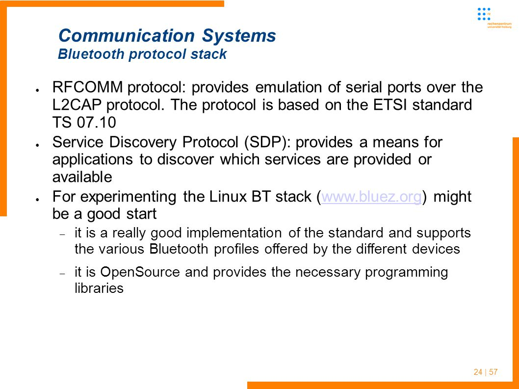 24 | 57 ● RFCOMM protocol: provides emulation of serial ports over the L2CAP protocol.