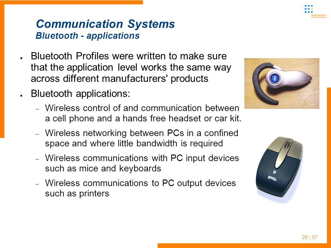 26 | 57 ● Bluetooth Profiles were written to make sure that the application level works the same way across different manufacturers products ● Bluetooth applications:  Wireless control of and communication between a cell phone and a hands free headset or car kit.