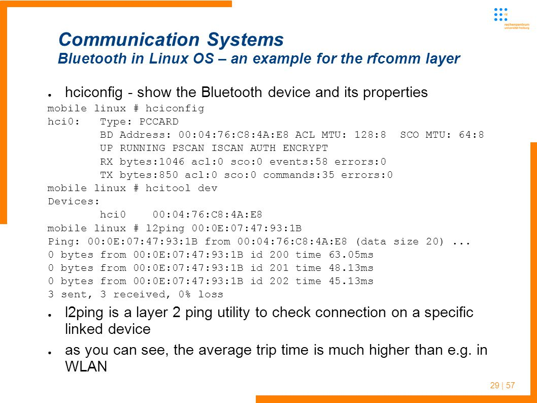29 | 57 ● hciconfig - show the Bluetooth device and its properties mobile linux # hciconfig hci0: Type: PCCARD BD Address: 00:04:76:C8:4A:E8 ACL MTU: