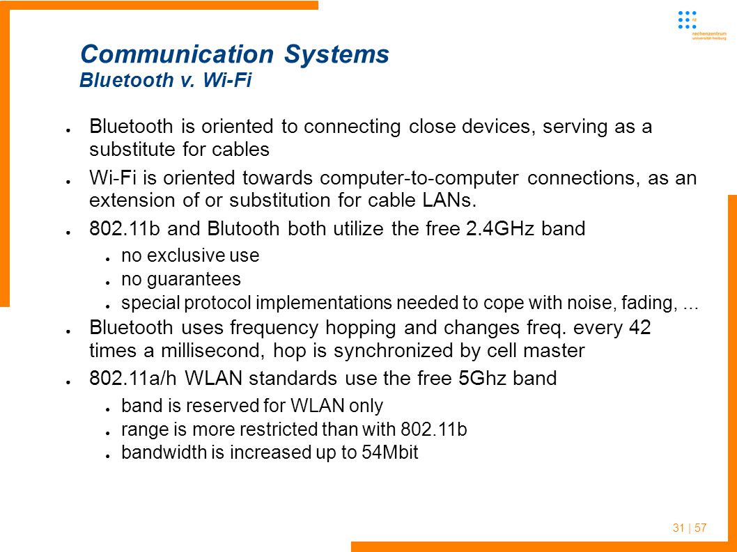 31 | 57 ● Bluetooth is oriented to connecting close devices, serving as a substitute for cables ● Wi-Fi is oriented towards computer-to-computer connections, as an extension of or substitution for cable LANs.