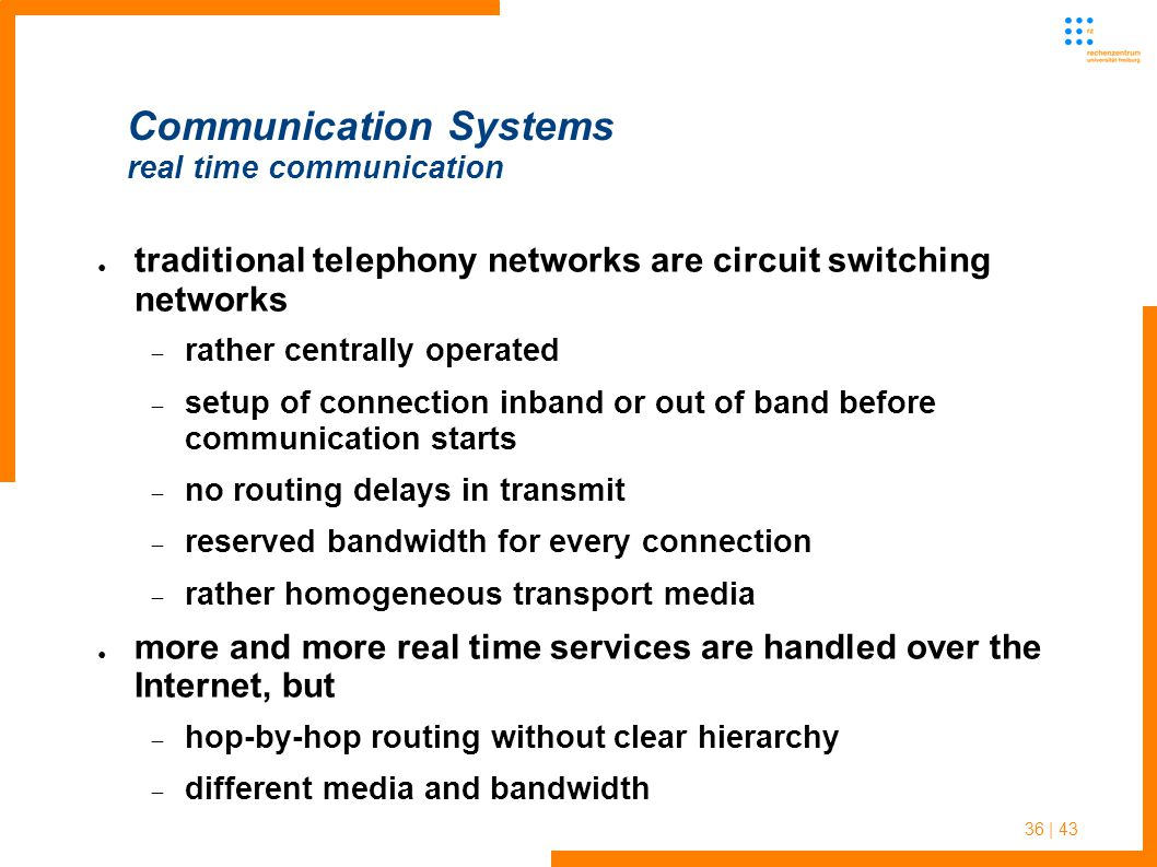 36 | 43 Communication Systems real time communication ● traditional telephony networks are circuit switching networks  rather centrally operated  setup of connection inband or out of band before communication starts  no routing delays in transmit  reserved bandwidth for every connection  rather homogeneous transport media ● more and more real time services are handled over the Internet, but  hop-by-hop routing without clear hierarchy  different media and bandwidth