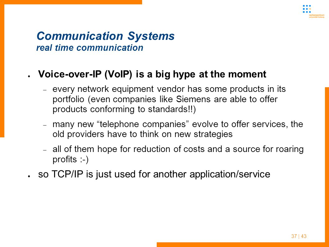 37 | 43 Communication Systems real time communication ● Voice-over-IP (VoIP) is a big hype at the moment  every network equipment vendor has some products in its portfolio (even companies like Siemens are able to offer products conforming to standards!!)  many new telephone companies evolve to offer services, the old providers have to think on new strategies  all of them hope for reduction of costs and a source for roaring profits :-) ● so TCP/IP is just used for another application/service