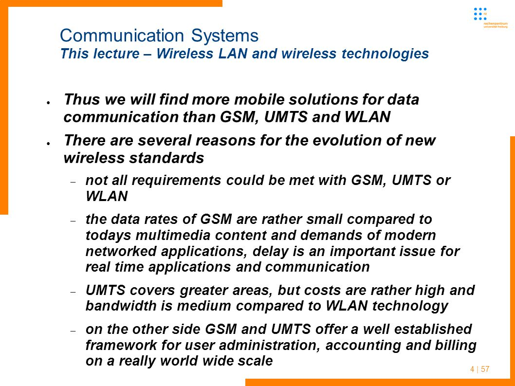 4 | 57 Communication Systems This lecture – Wireless LAN and wireless technologies ● Thus we will find more mobile solutions for data communication than GSM, UMTS and WLAN ● There are several reasons for the evolution of new wireless standards  not all requirements could be met with GSM, UMTS or WLAN  the data rates of GSM are rather small compared to todays multimedia content and demands of modern networked applications, delay is an important issue for real time applications and communication  UMTS covers greater areas, but costs are rather high and bandwidth is medium compared to WLAN technology  on the other side GSM and UMTS offer a well established framework for user administration, accounting and billing on a really world wide scale
