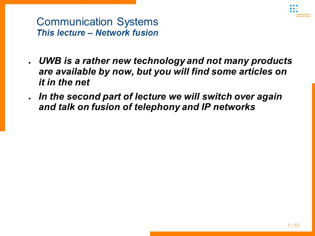 7 | 57 Communication Systems This lecture – Network fusion ● UWB is a rather new technology and not many products are available by now, but you will find some articles on it in the net ● In the second part of lecture we will switch over again and talk on fusion of telephony and IP networks