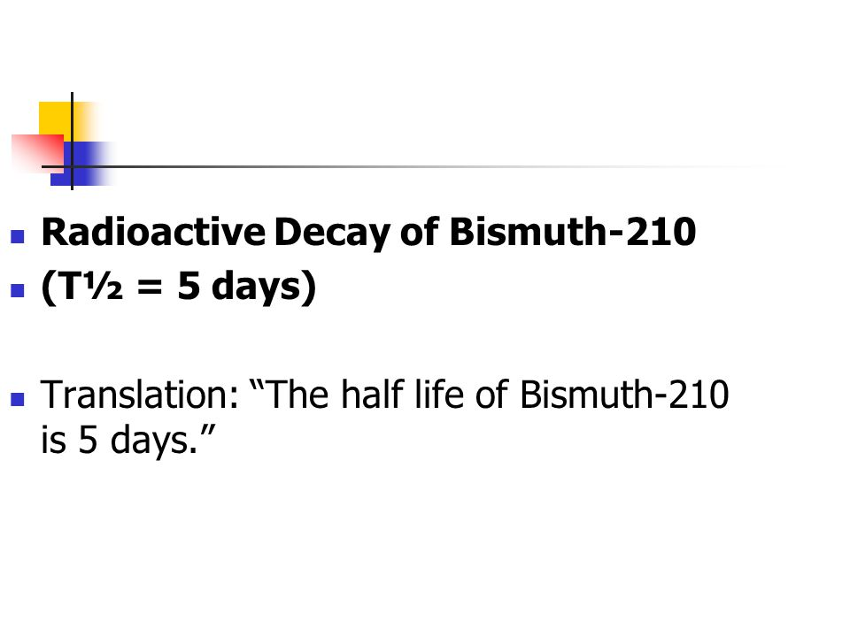 Radioactive Decay of Bismuth-210 (T½ = 5 days) Translation: The half life of Bismuth-210 is 5 days.