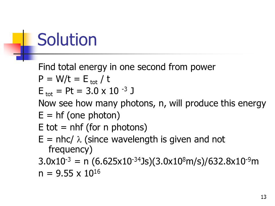 13 Solution Find total energy in one second from power P = W/t = E tot / t E tot = Pt = 3.0 x 10 -3 J Now see how many photons, n, will produce this e