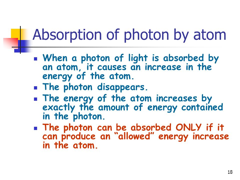 18 Absorption of photon by atom When a photon of light is absorbed by an atom, it causes an increase in the energy of the atom. The photon disappears.