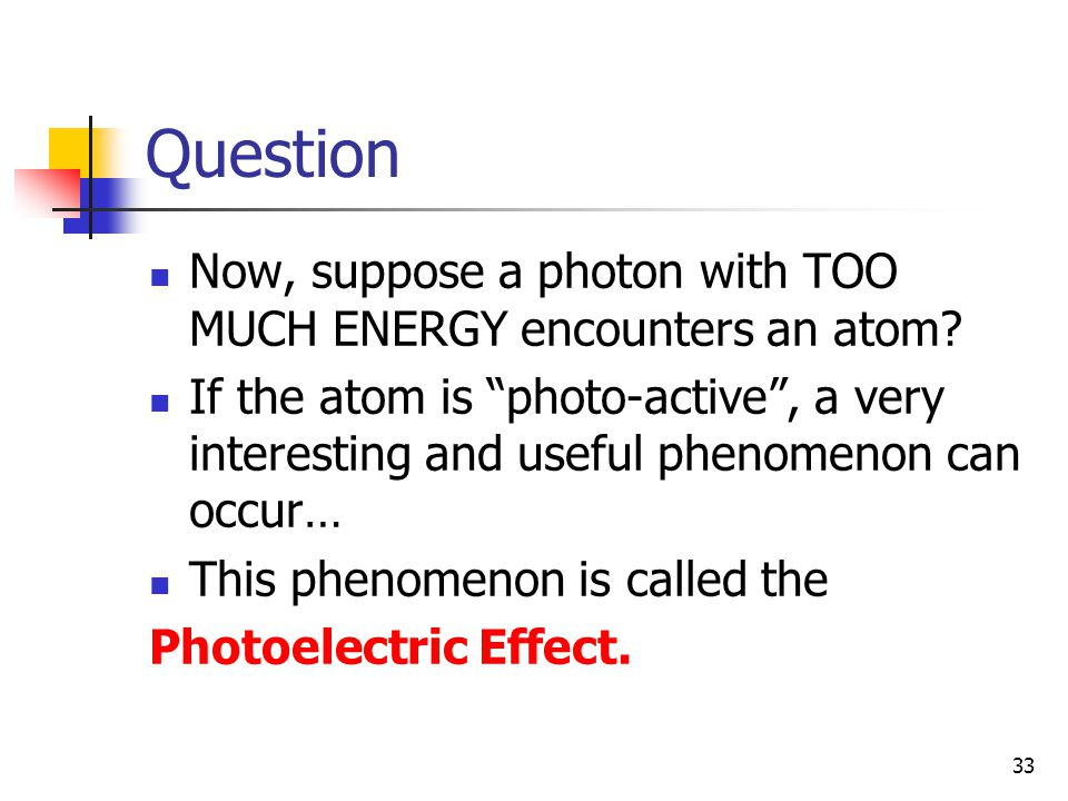 "33 Question Now, suppose a photon with TOO MUCH ENERGY encounters an atom? If the atom is ""photo-active"", a very interesting and useful phenomenon can"