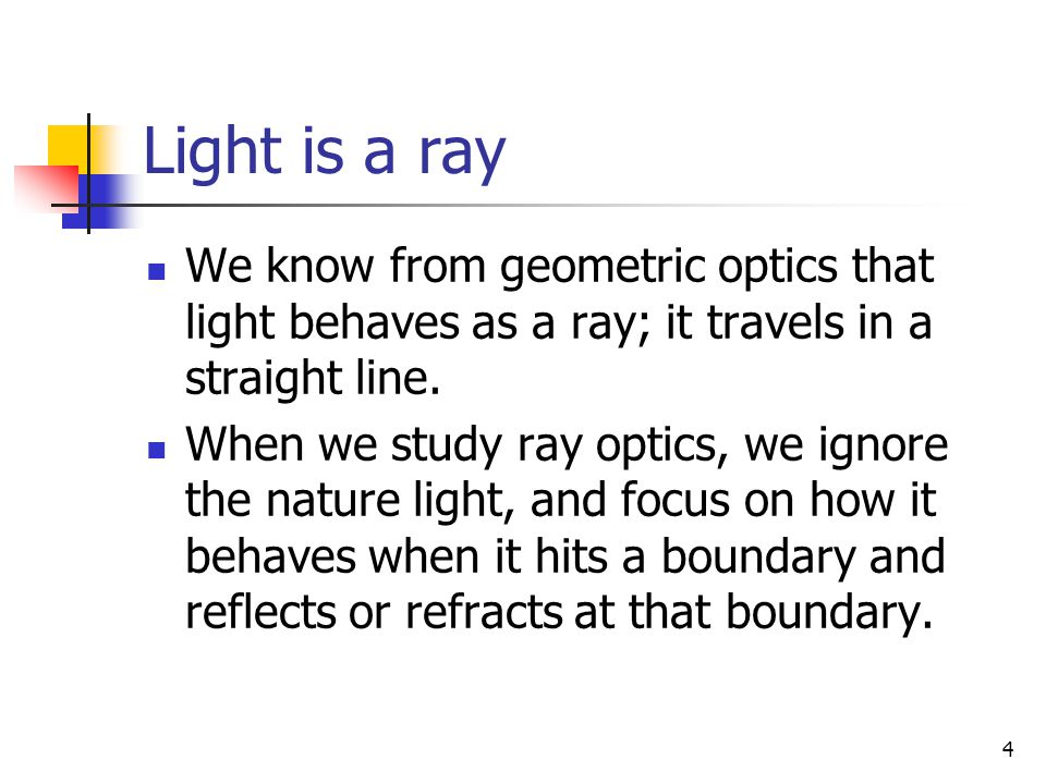4 Light is a ray We know from geometric optics that light behaves as a ray; it travels in a straight line. When we study ray optics, we ignore the nat