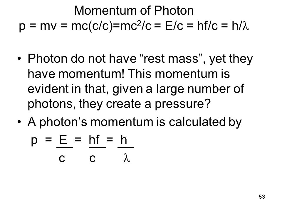 "53 Momentum of Photon p = mv = mc(c/c)=mc 2 /c = E/c = hf/c = h/ Photon do not have ""rest mass"", yet they have momentum! This momentum is evident in t"