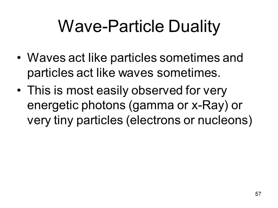 57 Wave-Particle Duality Waves act like particles sometimes and particles act like waves sometimes. This is most easily observed for very energetic ph