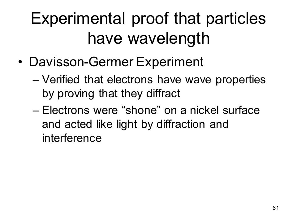 61 Experimental proof that particles have wavelength Davisson-Germer Experiment –Verified that electrons have wave properties by proving that they dif