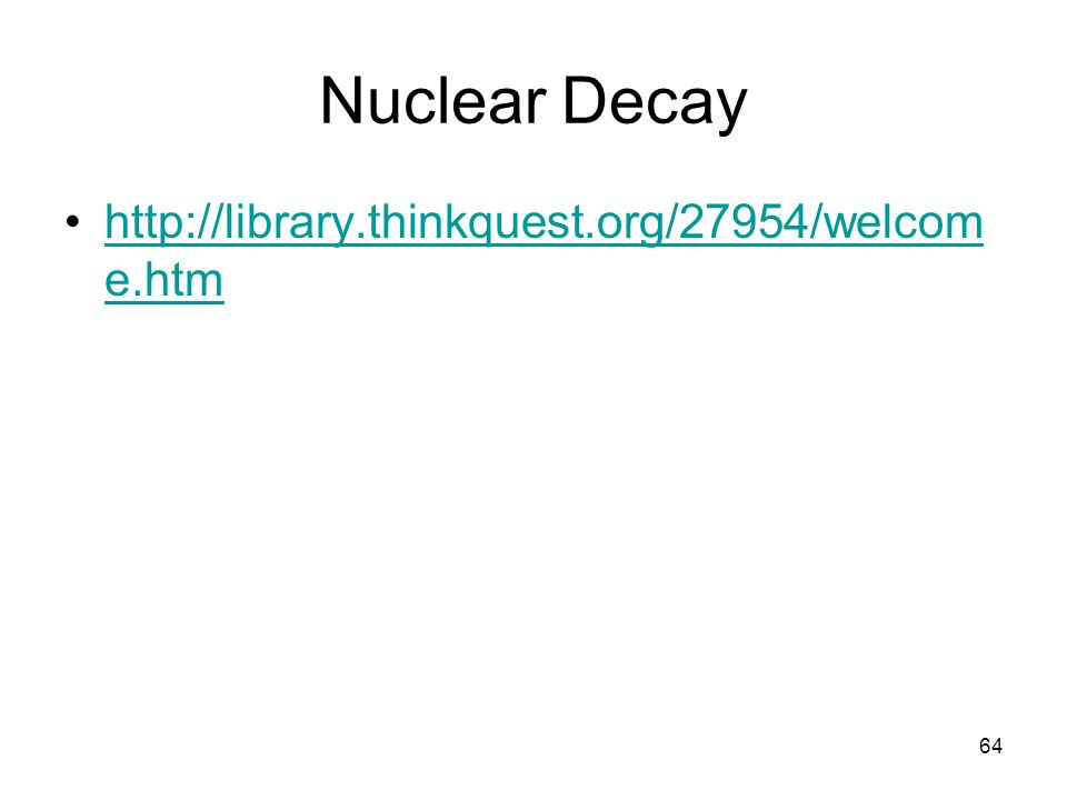 64 Nuclear Decay http://library.thinkquest.org/27954/welcom e.htmhttp://library.thinkquest.org/27954/welcom e.htm