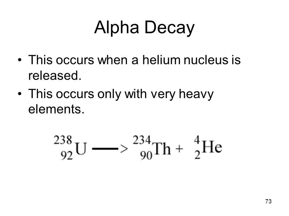 73 Alpha Decay This occurs when a helium nucleus is released. This occurs only with very heavy elements.
