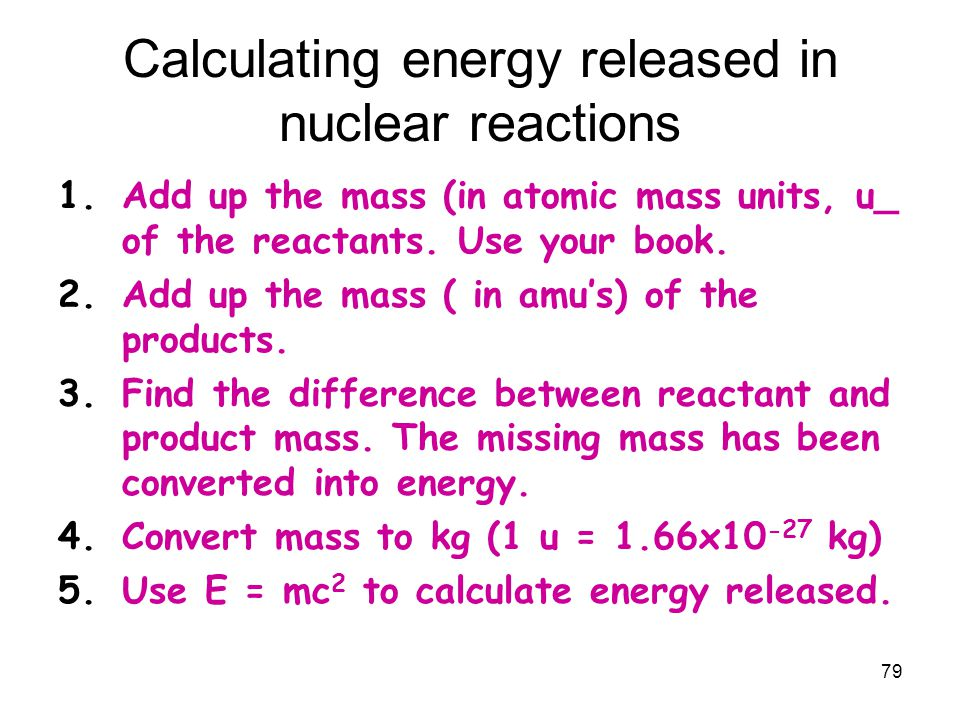 79 Calculating energy released in nuclear reactions 1.Add up the mass (in atomic mass units, u_ of the reactants. Use your book. 2.Add up the mass ( i