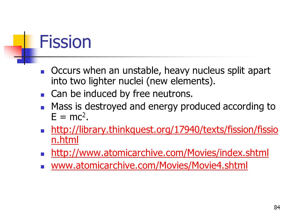 84 Fission Occurs when an unstable, heavy nucleus split apart into two lighter nuclei (new elements). Can be induced by free neutrons. Mass is destroy