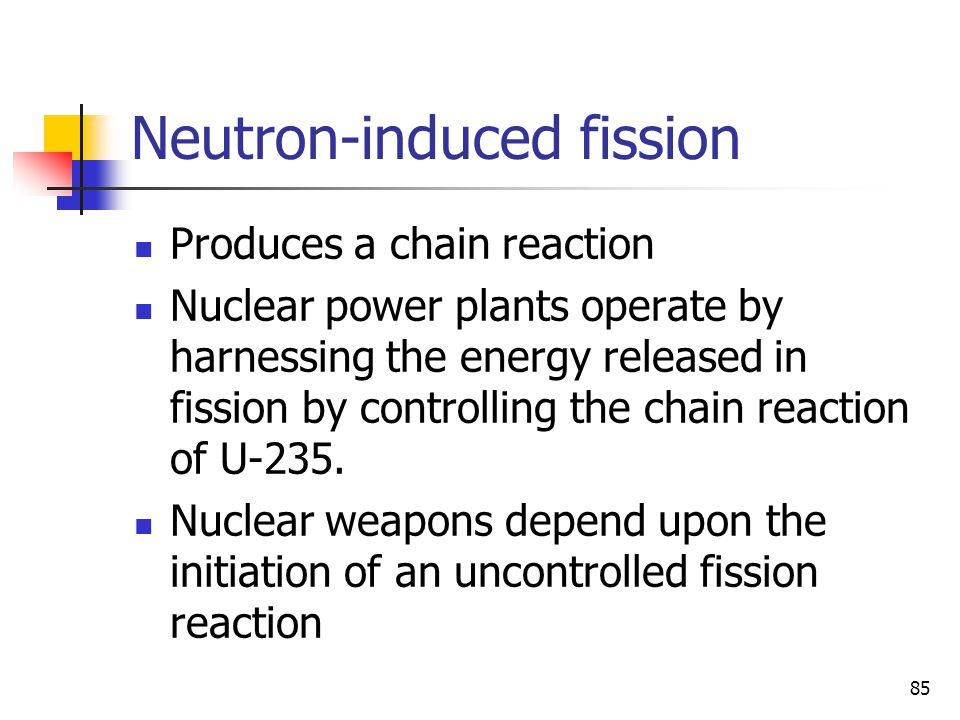 85 Neutron-induced fission Produces a chain reaction Nuclear power plants operate by harnessing the energy released in fission by controlling the chai